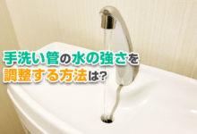 手洗い管の水の強さを調整する方法は?