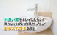 手洗い器をキレイにしたい!落ちにくい汚れの落とし方などお手入れ方法を解説!