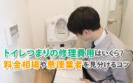 トイレつまりの修理費用はいくら?料金相場や悪徳業者を見分けるコツ